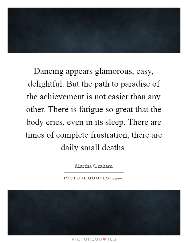 Dancing appears glamorous, easy, delightful. But the path to paradise of the achievement is not easier than any other. There is fatigue so great that the body cries, even in its sleep. There are times of complete frustration, there are daily small deaths Picture Quote #1