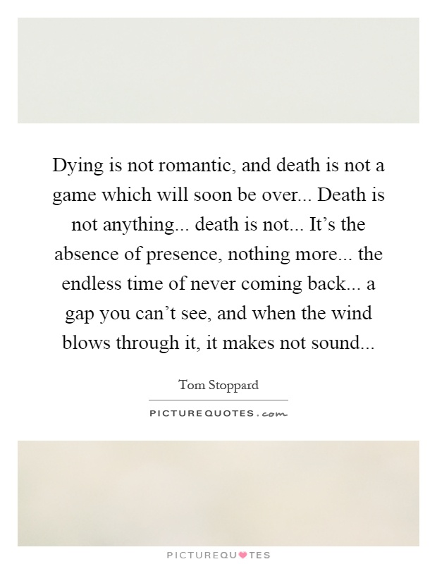 Dying is not romantic, and death is not a game which will soon be over... Death is not anything... death is not... It's the absence of presence, nothing more... the endless time of never coming back... a gap you can't see, and when the wind blows through it, it makes not sound Picture Quote #1