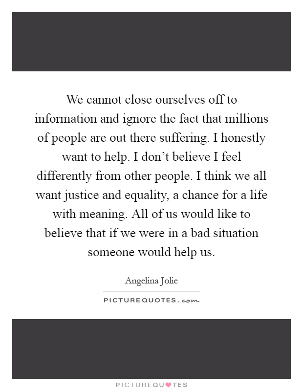 We cannot close ourselves off to information and ignore the fact that millions of people are out there suffering. I honestly want to help. I don't believe I feel differently from other people. I think we all want justice and equality, a chance for a life with meaning. All of us would like to believe that if we were in a bad situation someone would help us Picture Quote #1