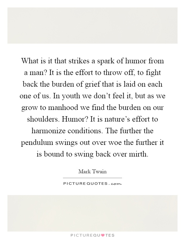 What is it that strikes a spark of humor from a man? It is the effort to throw off, to fight back the burden of grief that is laid on each one of us. In youth we don't feel it, but as we grow to manhood we find the burden on our shoulders. Humor? It is nature's effort to harmonize conditions. The further the pendulum swings out over woe the further it is bound to swing back over mirth Picture Quote #1