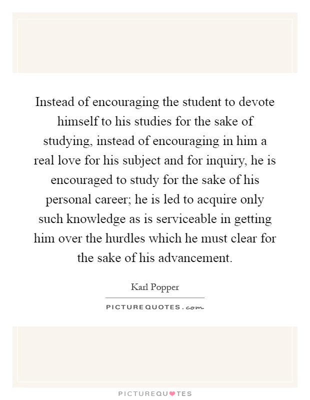 Instead of encouraging the student to devote himself to his studies for the sake of studying, instead of encouraging in him a real love for his subject and for inquiry, he is encouraged to study for the sake of his personal career; he is led to acquire only such knowledge as is serviceable in getting him over the hurdles which he must clear for the sake of his advancement Picture Quote #1