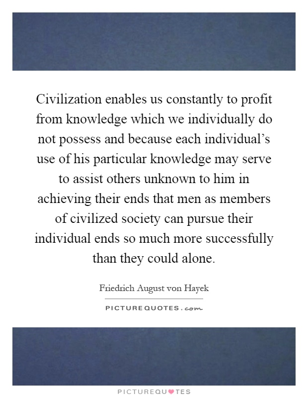 Civilization enables us constantly to profit from knowledge which we individually do not possess and because each individual's use of his particular knowledge may serve to assist others unknown to him in achieving their ends that men as members of civilized society can pursue their individual ends so much more successfully than they could alone Picture Quote #1