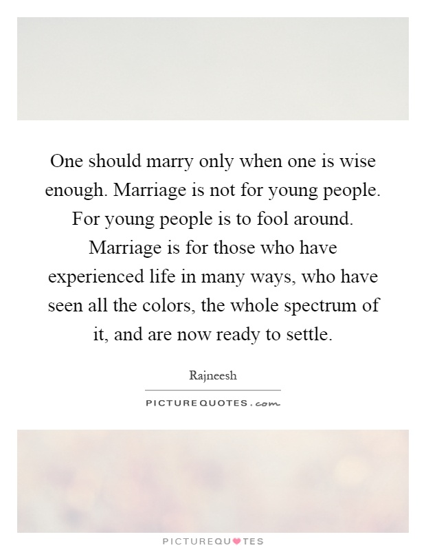 One should marry only when one is wise enough. Marriage is not for young people. For young people is to fool around. Marriage is for those who have experienced life in many ways, who have seen all the colors, the whole spectrum of it, and are now ready to settle Picture Quote #1