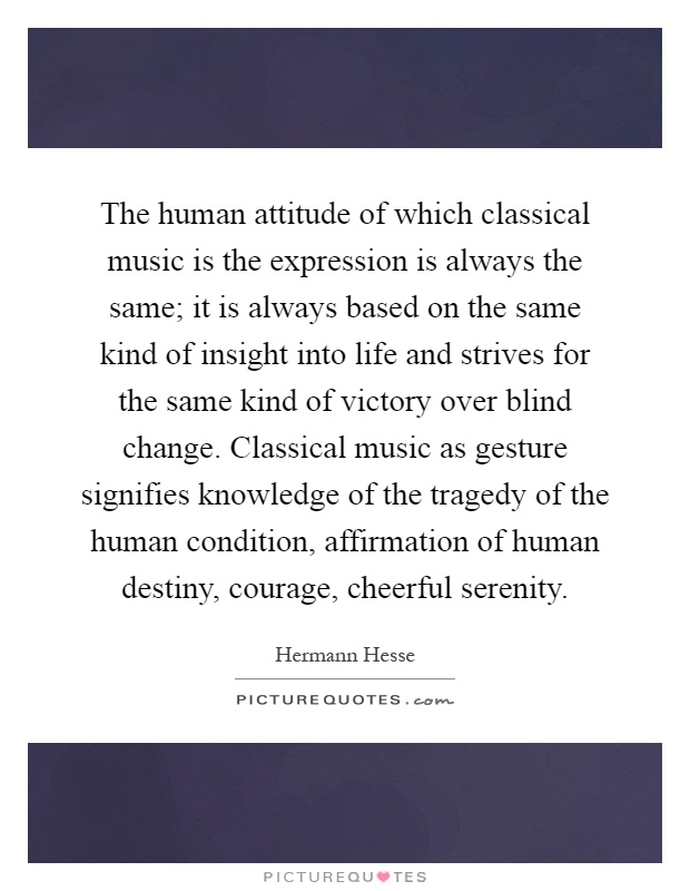 The human attitude of which classical music is the expression is always the same; it is always based on the same kind of insight into life and strives for the same kind of victory over blind change. Classical music as gesture signifies knowledge of the tragedy of the human condition, affirmation of human destiny, courage, cheerful serenity Picture Quote #1