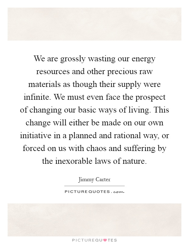 We are grossly wasting our energy resources and other precious raw materials as though their supply were infinite. We must even face the prospect of changing our basic ways of living. This change will either be made on our own initiative in a planned and rational way, or forced on us with chaos and suffering by the inexorable laws of nature Picture Quote #1