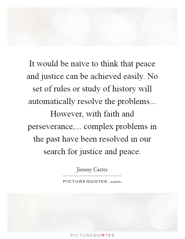 It would be naïve to think that peace and justice can be achieved easily. No set of rules or study of history will automatically resolve the problems... However, with faith and perseverance,... complex problems in the past have been resolved in our search for justice and peace Picture Quote #1