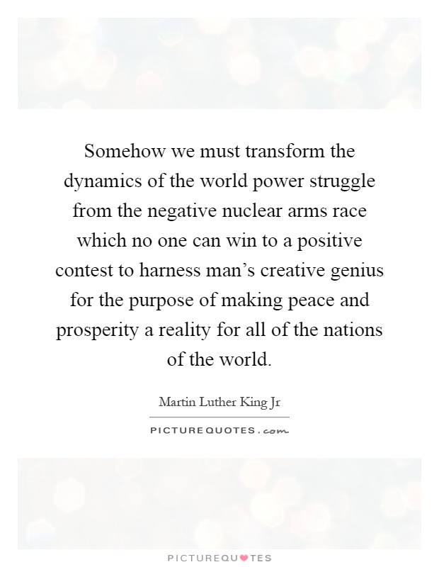 Somehow we must transform the dynamics of the world power struggle from the negative nuclear arms race which no one can win to a positive contest to harness man's creative genius for the purpose of making peace and prosperity a reality for all of the nations of the world Picture Quote #1