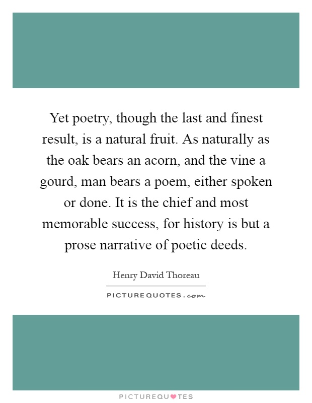 Yet poetry, though the last and finest result, is a natural fruit. As naturally as the oak bears an acorn, and the vine a gourd, man bears a poem, either spoken or done. It is the chief and most memorable success, for history is but a prose narrative of poetic deeds Picture Quote #1