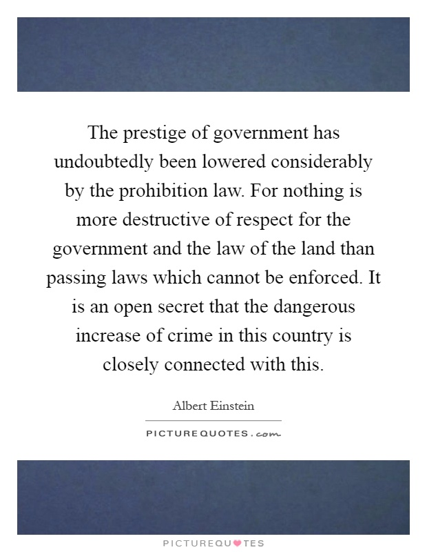 The prestige of government has undoubtedly been lowered considerably by the prohibition law. For nothing is more destructive of respect for the government and the law of the land than passing laws which cannot be enforced. It is an open secret that the dangerous increase of crime in this country is closely connected with this Picture Quote #1