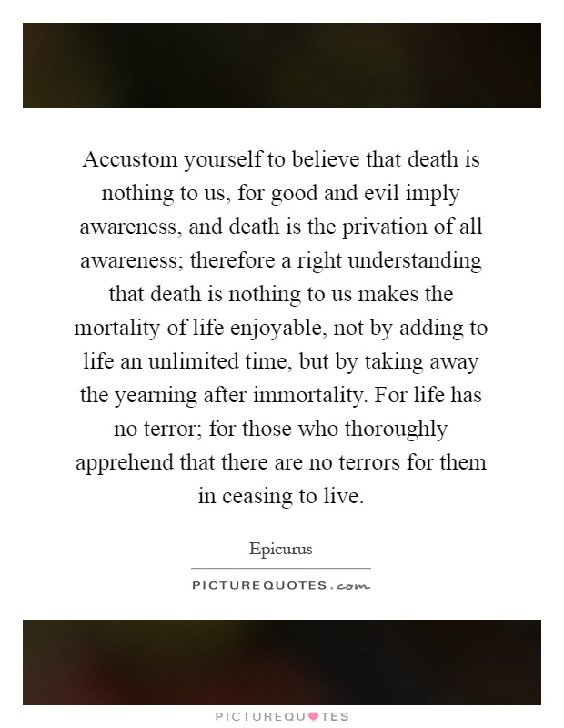death is nothing to us Death is nothing to us epicurus believed that finding a life of peaceful contentment devoid of pain or fear should be the goal of every life.
