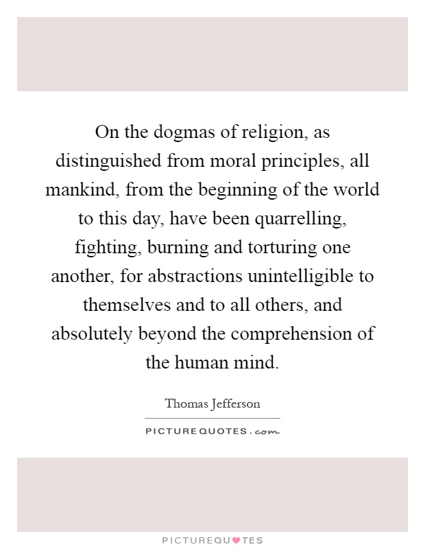 On the dogmas of religion, as distinguished from moral principles, all mankind, from the beginning of the world to this day, have been quarrelling, fighting, burning and torturing one another, for abstractions unintelligible to themselves and to all others, and absolutely beyond the comprehension of the human mind Picture Quote #1