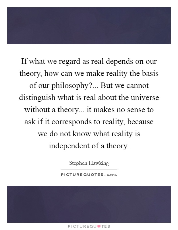 If what we regard as real depends on our theory, how can we make reality the basis of our philosophy?... But we cannot distinguish what is real about the universe without a theory... it makes no sense to ask if it corresponds to reality, because we do not know what reality is independent of a theory Picture Quote #1