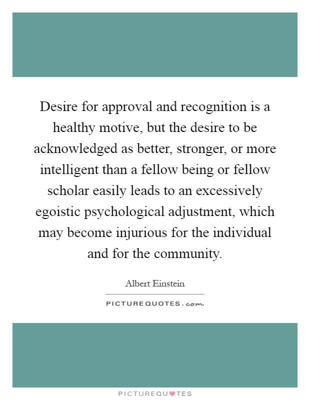 Desire for approval and recognition is a healthy motive, but the desire to be acknowledged as better, stronger, or more intelligent than a fellow being or fellow scholar easily leads to an excessively egoistic psychological adjustment, which may become injurious for the individual and for the community Picture Quote #1
