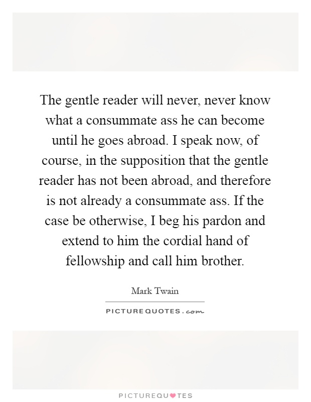 The gentle reader will never, never know what a consummate ass he can become until he goes abroad. I speak now, of course, in the supposition that the gentle reader has not been abroad, and therefore is not already a consummate ass. If the case be otherwise, I beg his pardon and extend to him the cordial hand of fellowship and call him brother Picture Quote #1