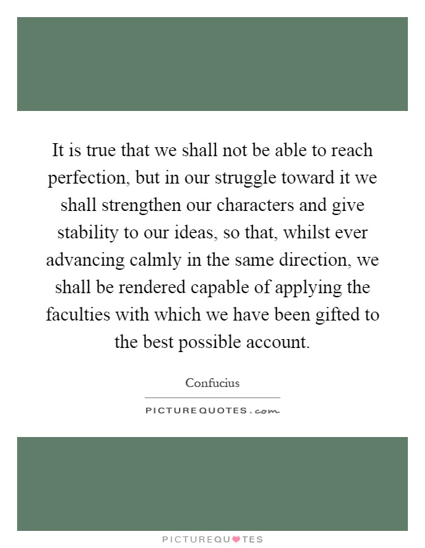 It is true that we shall not be able to reach perfection, but in our struggle toward it we shall strengthen our characters and give stability to our ideas, so that, whilst ever advancing calmly in the same direction, we shall be rendered capable of applying the faculties with which we have been gifted to the best possible account Picture Quote #1