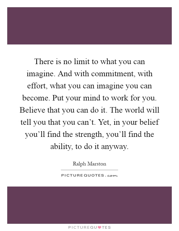 There is no limit to what you can imagine. And with commitment, with effort, what you can imagine you can become. Put your mind to work for you. Believe that you can do it. The world will tell you that you can't. Yet, in your belief you'll find the strength, you'll find the ability, to do it anyway Picture Quote #1