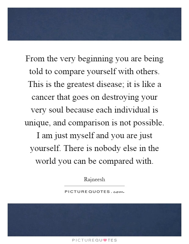 From the very beginning you are being told to compare yourself with others. This is the greatest disease; it is like a cancer that goes on destroying your very soul because each individual is unique, and comparison is not possible. I am just myself and you are just yourself. There is nobody else in the world you can be compared with Picture Quote #1