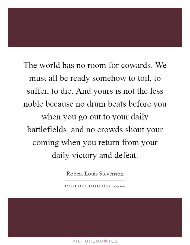The world has no room for cowards. We must all be ready somehow to toil, to suffer, to die. And yours is not the less noble because no drum beats before you when you go out to your daily battlefields, and no crowds shout your coming when you return from your daily victory and defeat Picture Quote #1