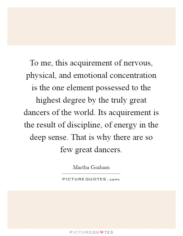 To me, this acquirement of nervous, physical, and emotional concentration is the one element possessed to the highest degree by the truly great dancers of the world. Its acquirement is the result of discipline, of energy in the deep sense. That is why there are so few great dancers Picture Quote #1