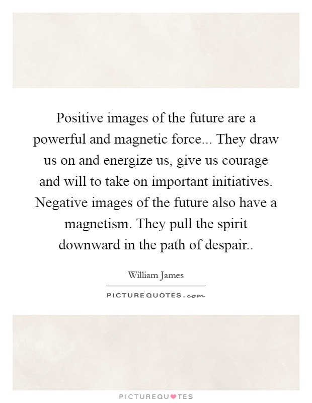 Positive images of the future are a powerful and magnetic force... They draw us on and energize us, give us courage and will to take on important initiatives. Negative images of the future also have a magnetism. They pull the spirit downward in the path of despair Picture Quote #1