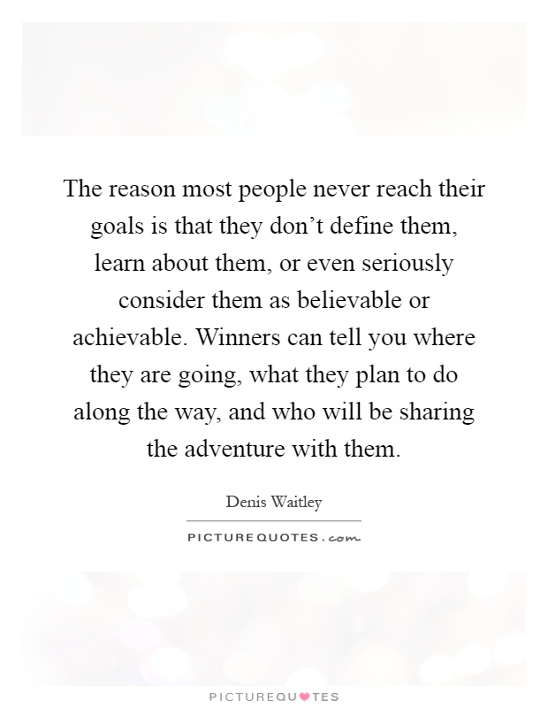 The reason most people never reach their goals is that they don't define them, learn about them, or even seriously consider them as believable or achievable. Winners can tell you where they are going, what they plan to do along the way, and who will be sharing the adventure with them Picture Quote #1