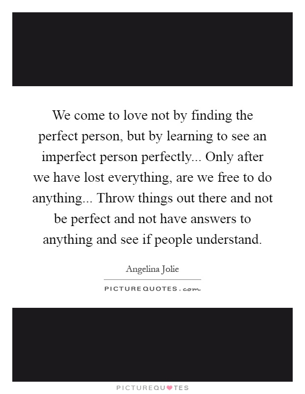 We come to love not by finding the perfect person, but by learning to see an imperfect person perfectly... Only after we have lost everything, are we free to do anything... Throw things out there and not be perfect and not have answers to anything and see if people understand Picture Quote #1