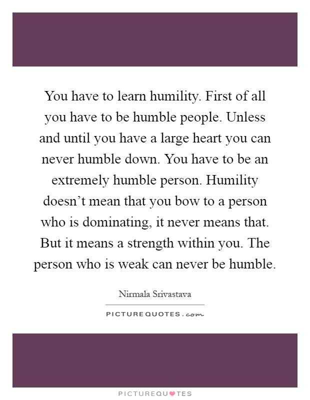 You have to learn humility. First of all you have to be humble people. Unless and until you have a large heart you can never humble down. You have to be an extremely humble person. Humility doesn't mean that you bow to a person who is dominating, it never means that. But it means a strength within you. The person who is weak can never be humble Picture Quote #1