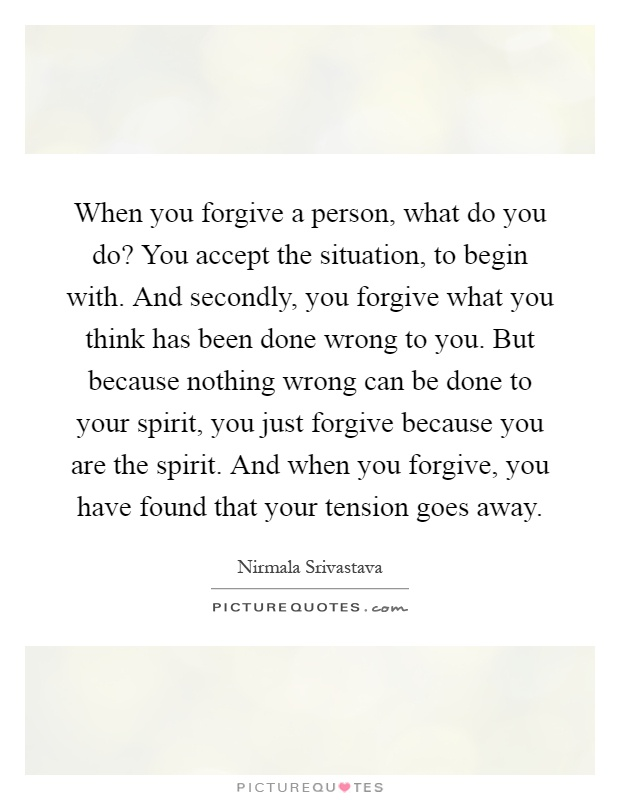 When you forgive a person, what do you do? You accept the situation, to begin with. And secondly, you forgive what you think has been done wrong to you. But because nothing wrong can be done to your spirit, you just forgive because you are the spirit. And when you forgive, you have found that your tension goes away Picture Quote #1
