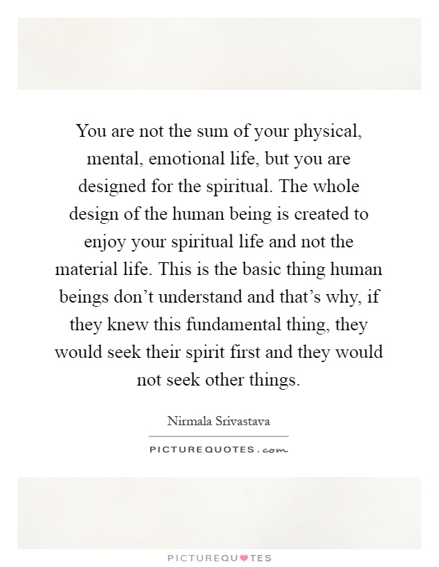 You are not the sum of your physical, mental, emotional life, but you are designed for the spiritual. The whole design of the human being is created to enjoy your spiritual life and not the material life. This is the basic thing human beings don't understand and that's why, if they knew this fundamental thing, they would seek their spirit first and they would not seek other things Picture Quote #1