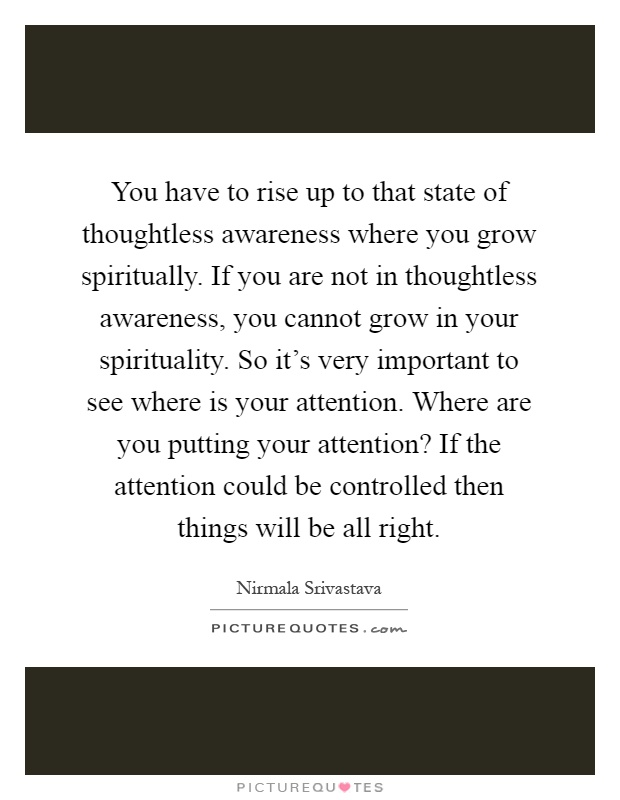 You have to rise up to that state of thoughtless awareness where you grow spiritually. If you are not in thoughtless awareness, you cannot grow in your spirituality. So it's very important to see where is your attention. Where are you putting your attention? If the attention could be controlled then things will be all right Picture Quote #1