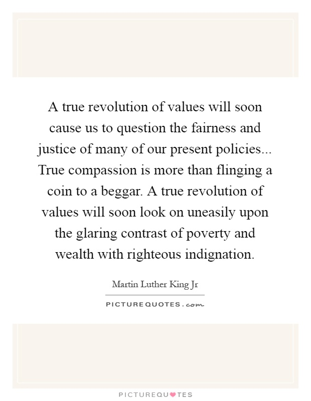 A true revolution of values will soon cause us to question the fairness and justice of many of our present policies... True compassion is more than flinging a coin to a beggar. A true revolution of values will soon look on uneasily upon the glaring contrast of poverty and wealth with righteous indignation Picture Quote #1