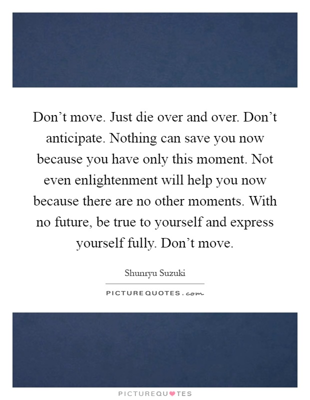 Don't move. Just die over and over. Don't anticipate. Nothing can save you now because you have only this moment. Not even enlightenment will help you now because there are no other moments. With no future, be true to yourself and express yourself fully. Don't move Picture Quote #1