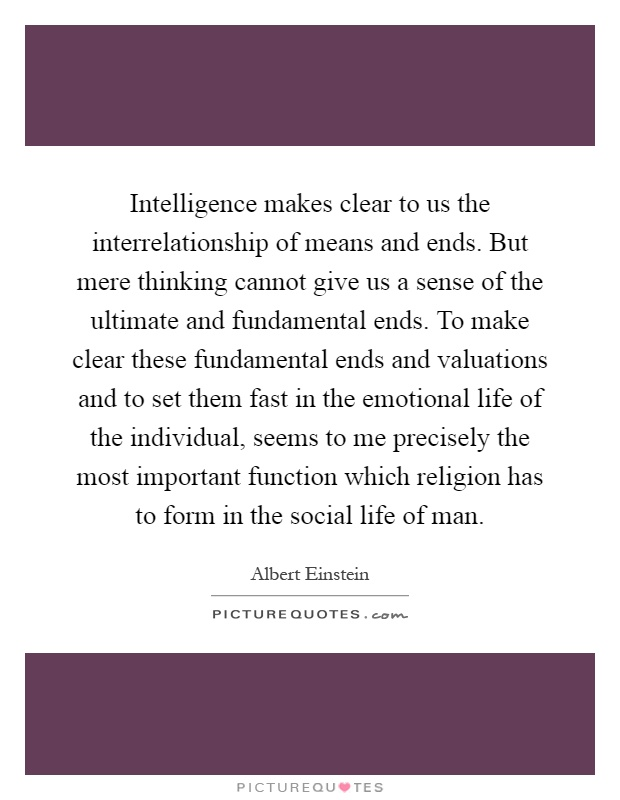 Intelligence makes clear to us the interrelationship of means and ends. But mere thinking cannot give us a sense of the ultimate and fundamental ends. To make clear these fundamental ends and valuations and to set them fast in the emotional life of the individual, seems to me precisely the most important function which religion has to form in the social life of man Picture Quote #1