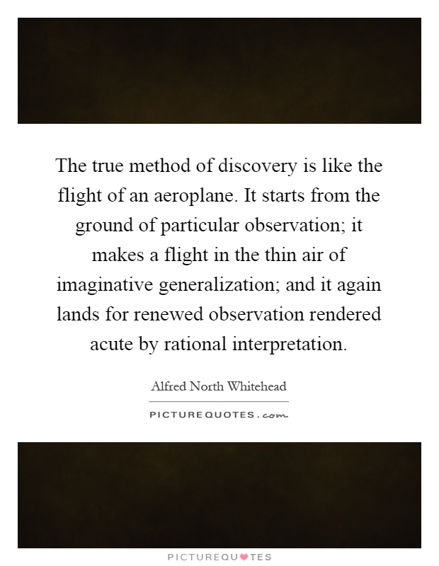 The true method of discovery is like the flight of an aeroplane. It starts from the ground of particular observation; it makes a flight in the thin air of imaginative generalization; and it again lands for renewed observation rendered acute by rational interpretation Picture Quote #1