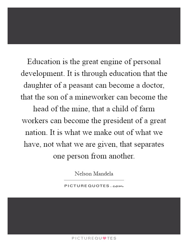 Education is the great engine of personal development. It is through education that the daughter of a peasant can become a doctor, that the son of a mineworker can become the head of the mine, that a child of farm workers can become the president of a great nation. It is what we make out of what we have, not what we are given, that separates one person from another Picture Quote #1