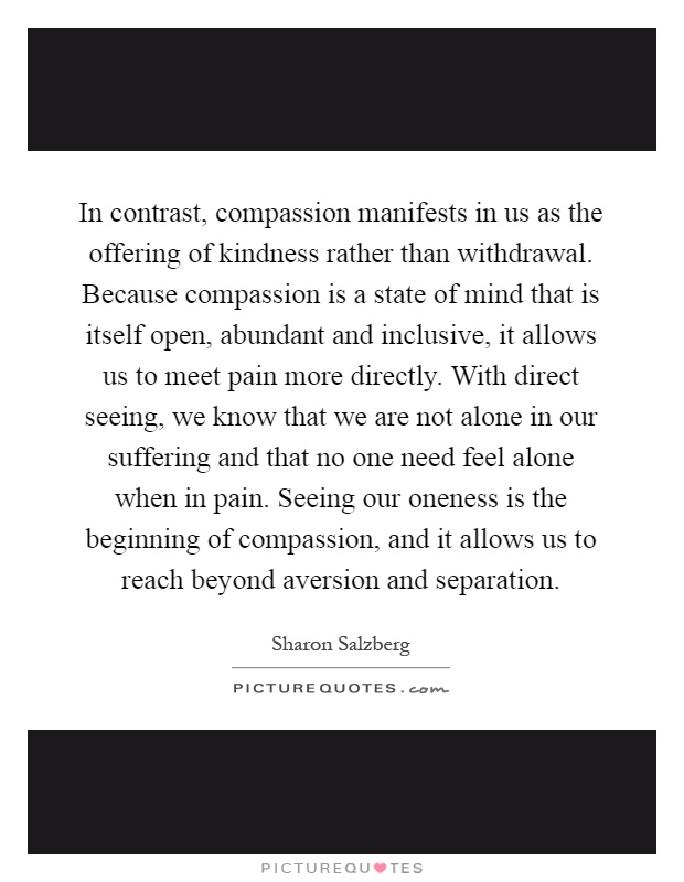 In contrast, compassion manifests in us as the offering of kindness rather than withdrawal. Because compassion is a state of mind that is itself open, abundant and inclusive, it allows us to meet pain more directly. With direct seeing, we know that we are not alone in our suffering and that no one need feel alone when in pain. Seeing our oneness is the beginning of compassion, and it allows us to reach beyond aversion and separation Picture Quote #1