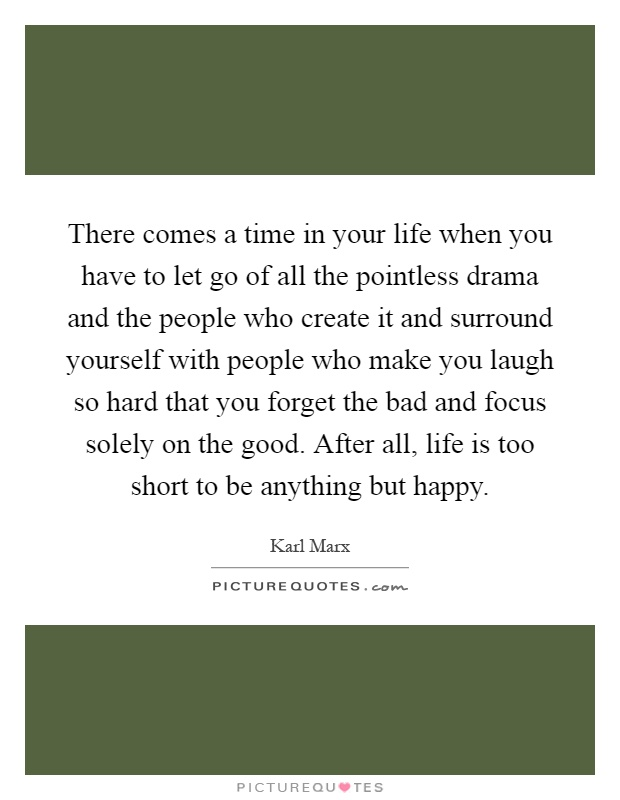 There comes a time in your life when you have to let go of all the pointless drama and the people who create it and surround yourself with people who make you laugh so hard that you forget the bad and focus solely on the good. After all, life is too short to be anything but happy Picture Quote #1