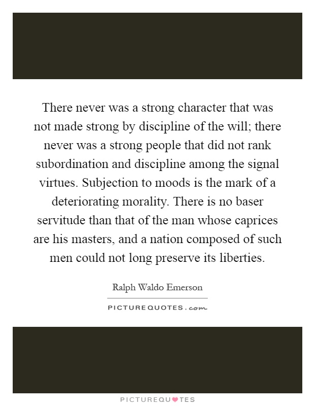 There never was a strong character that was not made strong by discipline of the will; there never was a strong people that did not rank subordination and discipline among the signal virtues. Subjection to moods is the mark of a deteriorating morality. There is no baser servitude than that of the man whose caprices are his masters, and a nation composed of such men could not long preserve its liberties Picture Quote #1