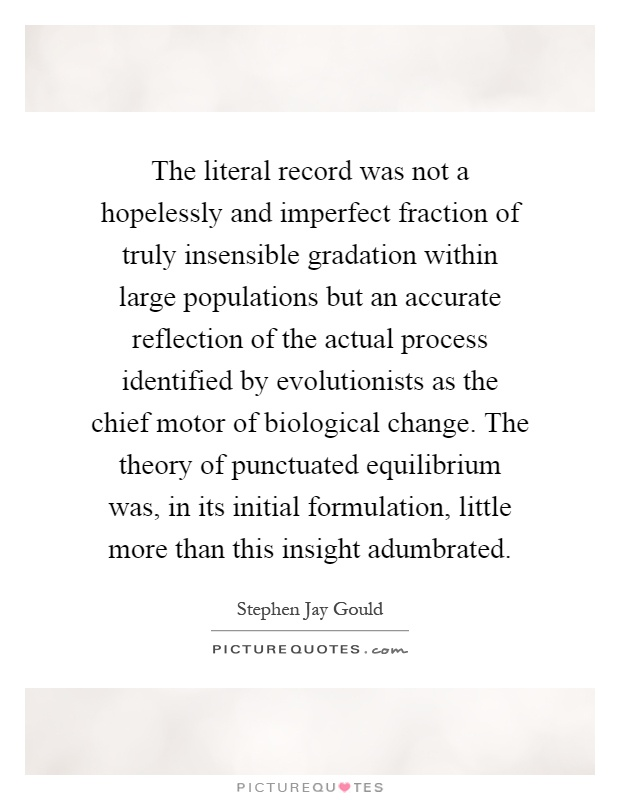 The literal record was not a hopelessly and imperfect fraction of truly insensible gradation within large populations but an accurate reflection of the actual process identified by evolutionists as the chief motor of biological change. The theory of punctuated equilibrium was, in its initial formulation, little more than this insight adumbrated Picture Quote #1