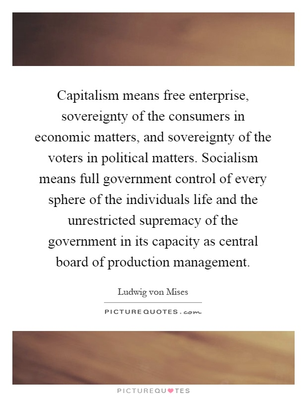 Capitalism means free enterprise, sovereignty of the consumers in economic matters, and sovereignty of the voters in political matters. Socialism means full government control of every sphere of the individuals life and the unrestricted supremacy of the government in its capacity as central board of production management Picture Quote #1