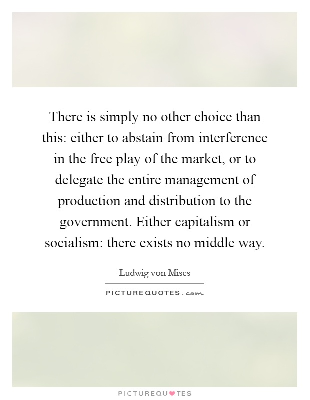 There is simply no other choice than this: either to abstain from interference in the free play of the market, or to delegate the entire management of production and distribution to the government. Either capitalism or socialism: there exists no middle way Picture Quote #1