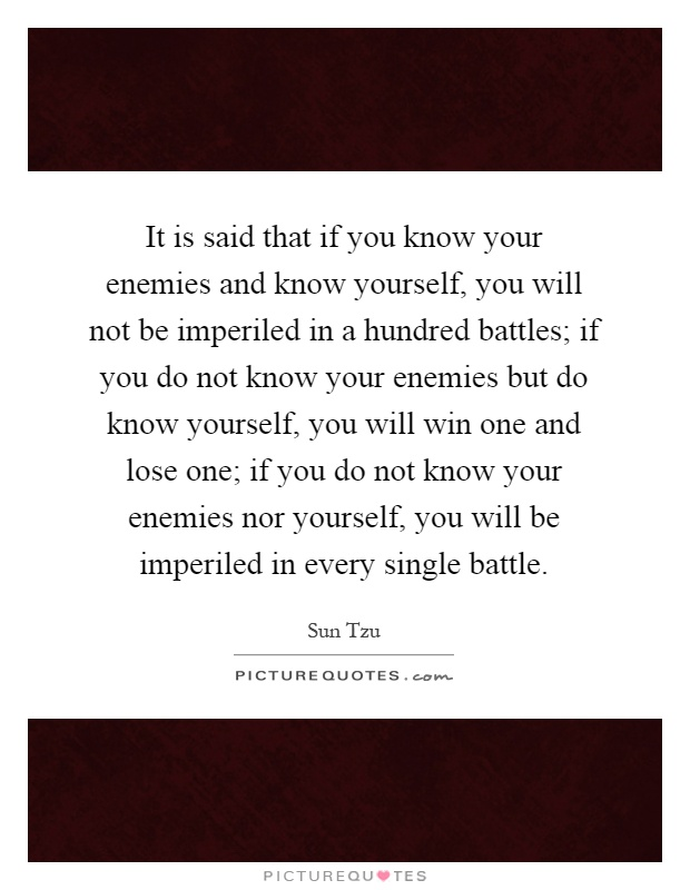It is said that if you know your enemies and know yourself, you will not be imperiled in a hundred battles; if you do not know your enemies but do know yourself, you will win one and lose one; if you do not know your enemies nor yourself, you will be imperiled in every single battle Picture Quote #1