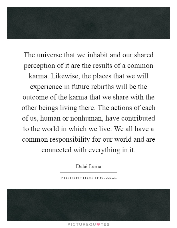 The universe that we inhabit and our shared perception of it are the results of a common karma. Likewise, the places that we will experience in future rebirths will be the outcome of the karma that we share with the other beings living there. The actions of each of us, human or nonhuman, have contributed to the world in which we live. We all have a common responsibility for our world and are connected with everything in it Picture Quote #1