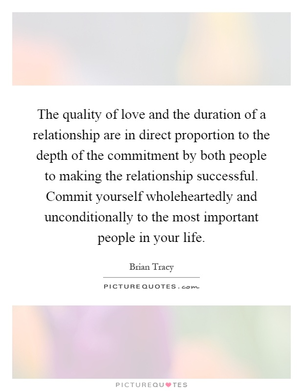 The quality of love and the duration of a relationship are in direct proportion to the depth of the commitment by both people to making the relationship successful. Commit yourself wholeheartedly and unconditionally to the most important people in your life Picture Quote #1