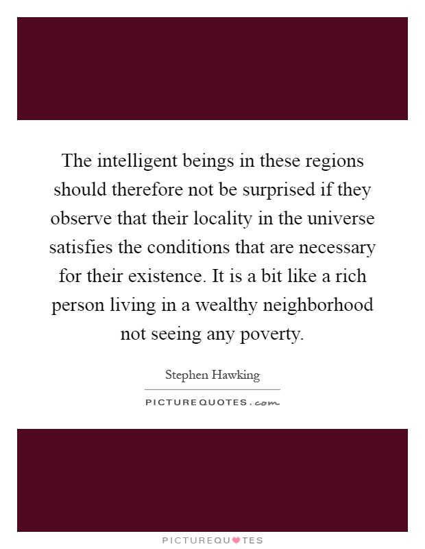 The intelligent beings in these regions should therefore not be surprised if they observe that their locality in the universe satisfies the conditions that are necessary for their existence. It is a bit like a rich person living in a wealthy neighborhood not seeing any poverty Picture Quote #1