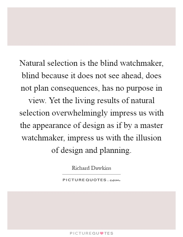 Natural selection is the blind watchmaker, blind because it does not see ahead, does not plan consequences, has no purpose in view. Yet the living results of natural selection overwhelmingly impress us with the appearance of design as if by a master watchmaker, impress us with the illusion of design and planning Picture Quote #1
