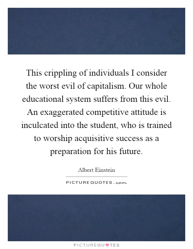 This crippling of individuals I consider the worst evil of capitalism. Our whole educational system suffers from this evil. An exaggerated competitive attitude is inculcated into the student, who is trained to worship acquisitive success as a preparation for his future Picture Quote #1
