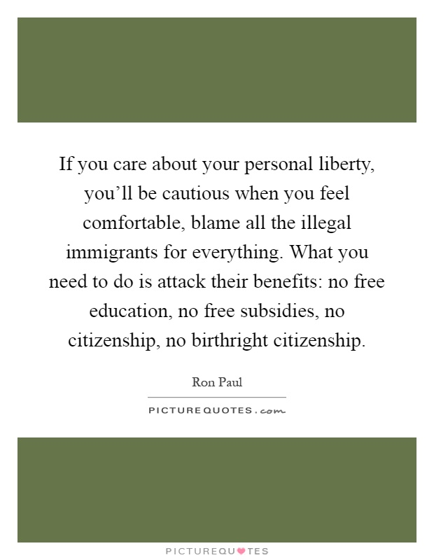 If you care about your personal liberty, you'll be cautious when you feel comfortable, blame all the illegal immigrants for everything. What you need to do is attack their benefits: no free education, no free subsidies, no citizenship, no birthright citizenship Picture Quote #1