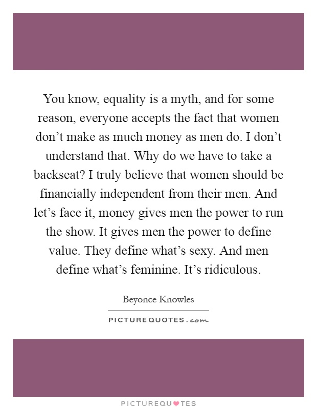 You know, equality is a myth, and for some reason, everyone accepts the fact that women don't make as much money as men do. I don't understand that. Why do we have to take a backseat? I truly believe that women should be financially independent from their men. And let's face it, money gives men the power to run the show. It gives men the power to define value. They define what's sexy. And men define what's feminine. It's ridiculous Picture Quote #1
