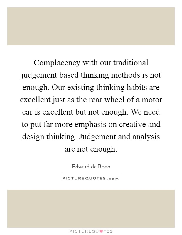 Complacency with our traditional judgement based thinking methods is not enough. Our existing thinking habits are excellent just as the rear wheel of a motor car is excellent but not enough. We need to put far more emphasis on creative and design thinking. Judgement and analysis are not enough Picture Quote #1